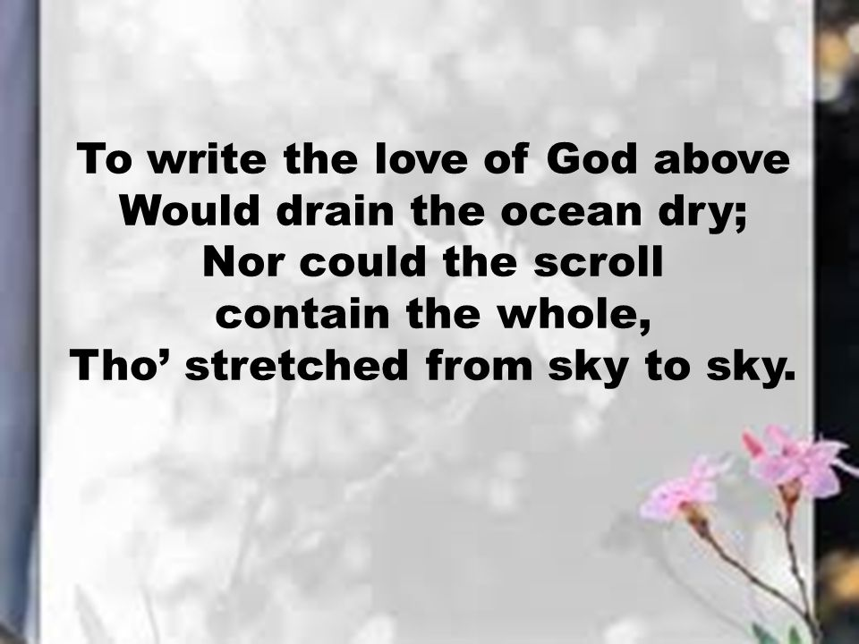 To write the love of God above Would drain the ocean dry; Nor could the scroll contain the whole, Tho' stretched from sky to sky.