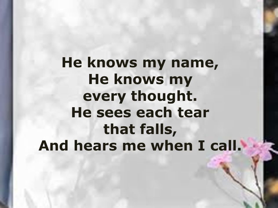 He knows my name, He knows my. every thought. He sees each tear.