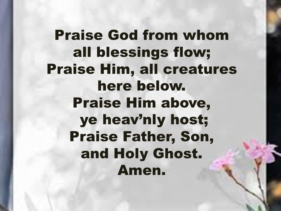 Praise God from whom all blessings flow; Praise Him, all creatures here below.