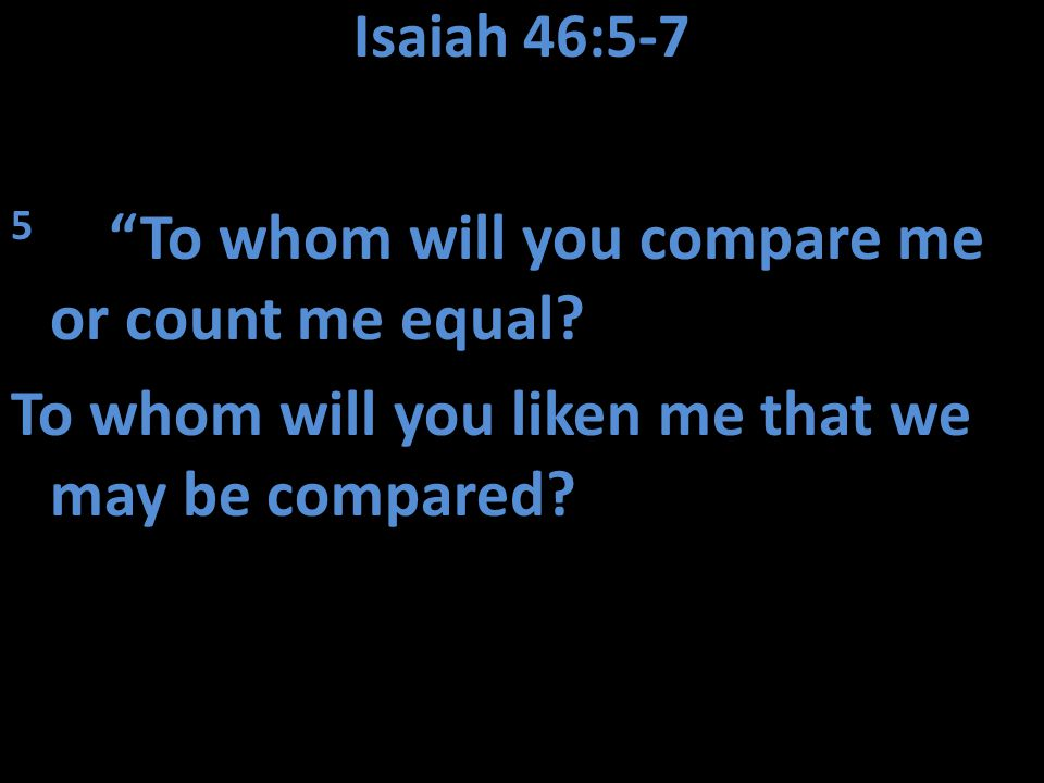 Isaiah 46:5-7 5 To whom will you compare me or count me equal.