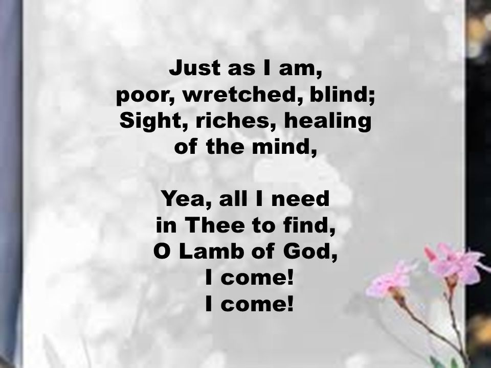Just as I am, poor, wretched, blind; Sight, riches, healing. of the mind, Yea, all I need. in Thee to find,