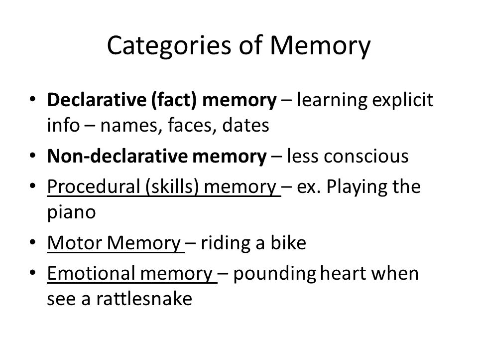 Categories of Memory Declarative (fact) memory – learning explicit info – names, faces, dates. Non-declarative memory – less conscious.