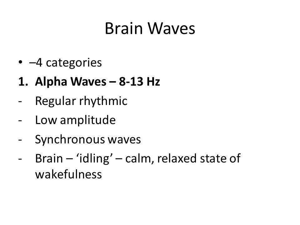 Brain Waves –4 categories Alpha Waves – 8-13 Hz Regular rhythmic