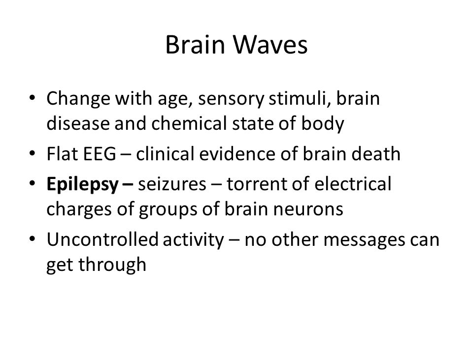 Brain Waves Change with age, sensory stimuli, brain disease and chemical state of body. Flat EEG – clinical evidence of brain death.