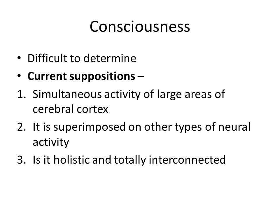 Consciousness Difficult to determine Current suppositions –