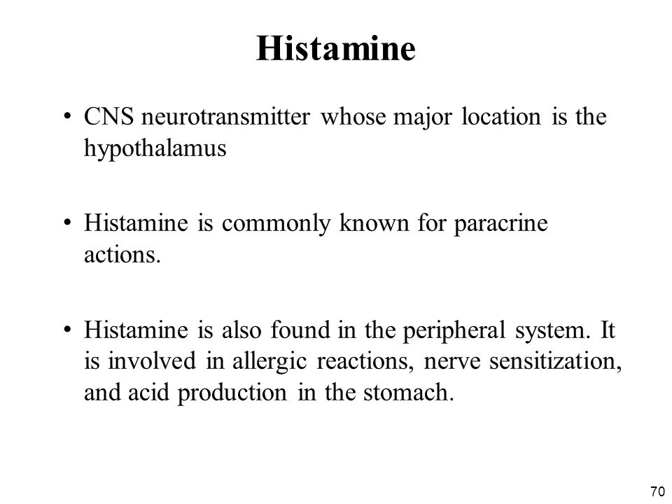 Histamine CNS neurotransmitter whose major location is the hypothalamus. Histamine is commonly known for paracrine actions.