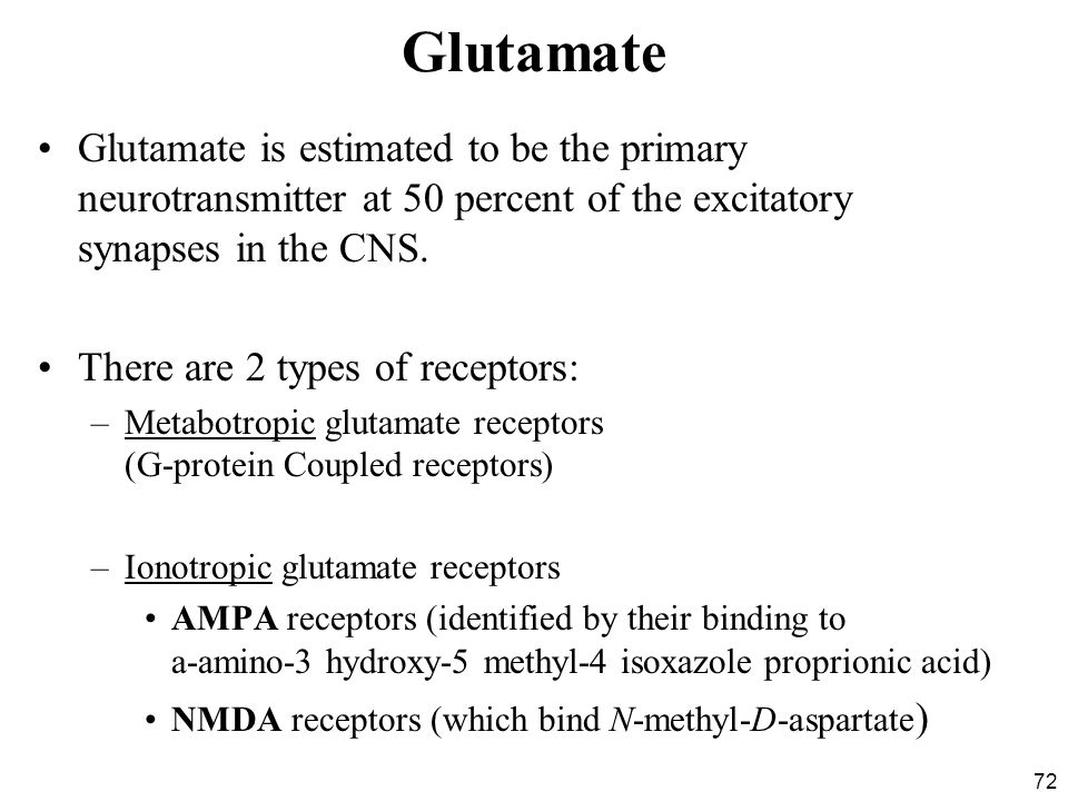 Glutamate Glutamate is estimated to be the primary neurotransmitter at 50 percent of the excitatory synapses in the CNS.