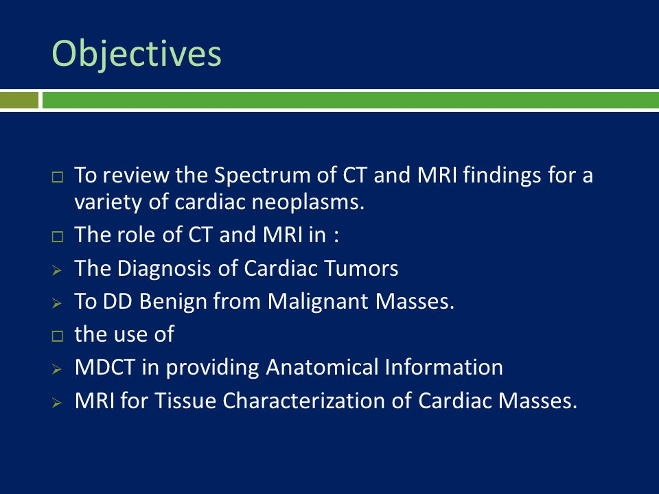 Objectives To review the Spectrum of CT and MRI findings for a variety of cardiac neoplasms. The role of CT and MRI in :