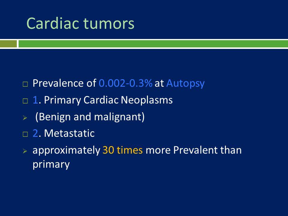 Cardiac tumors Prevalence of 0.002-0.3% at Autopsy