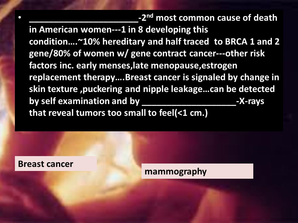 ______________________-2nd most common cause of death in American women---1 in 8 developing this condition….~10% hereditary and half traced to BRCA 1 and 2 gene/80% of women w/ gene contract cancer---other risk factors inc. early menses,late menopause,estrogen replacement therapy….Breast cancer is signaled by change in skin texture ,puckering and nipple leakage…can be detected by self examination and by ___________________-X-rays that reveal tumors too small to feel(<1 cm.)