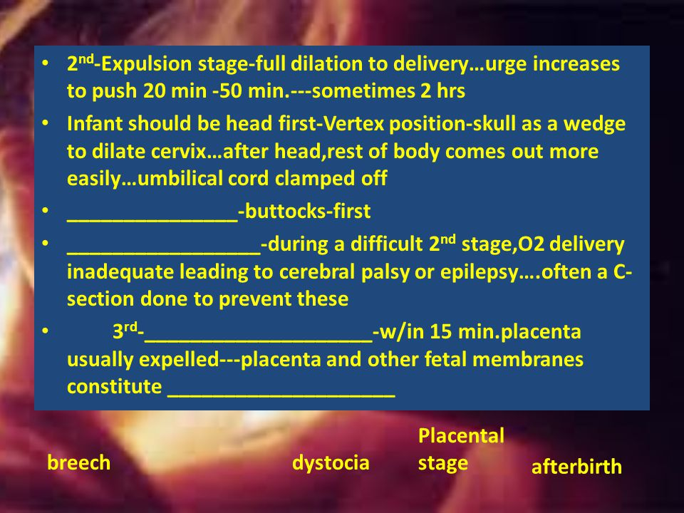 2nd-Expulsion stage-full dilation to delivery…urge increases to push 20 min -50 min.---sometimes 2 hrs