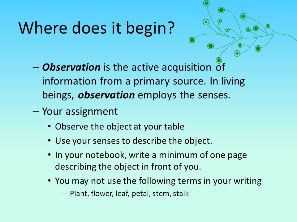 Where does it begin Observation is the active acquisition of information from a primary source. In living beings, observation employs the senses.