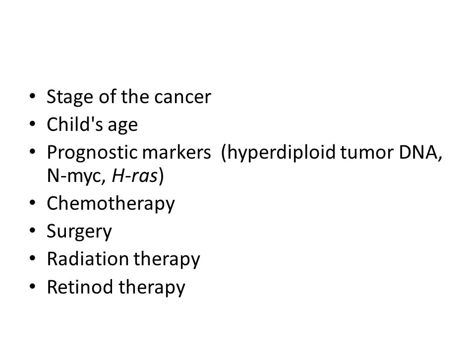 Stage of the cancer Child s age. Prognostic markers (hyperdiploid tumor DNA, N-myc, H-ras) Chemotherapy.