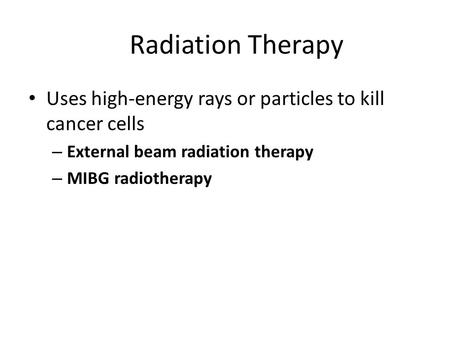 Radiation Therapy Uses high-energy rays or particles to kill cancer cells. External beam radiation therapy.