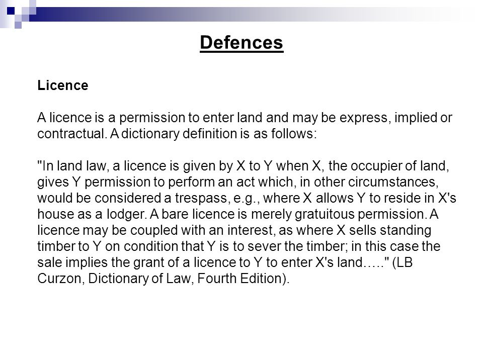 Defences Licence. A licence is a permission to enter land and may be express, implied or contractual. A dictionary definition is as follows:
