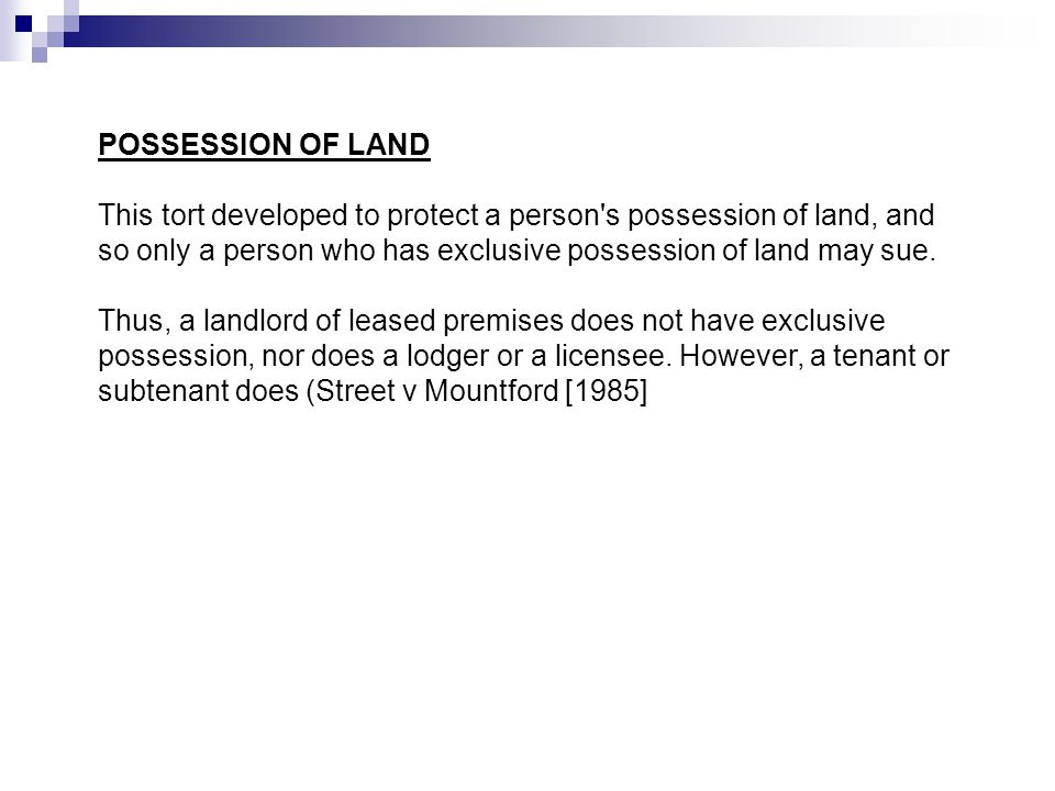 POSSESSION OF LAND This tort developed to protect a person s possession of land, and so only a person who has exclusive possession of land may sue.