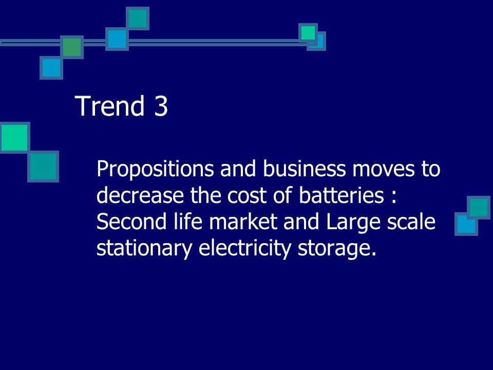 Trend 3 Propositions and business moves to decrease the cost of batteries : Second life market and Large scale stationary electricity storage.