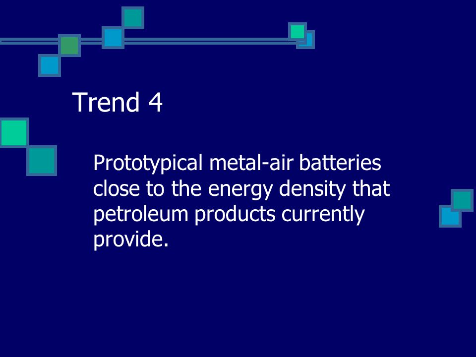 Trend 4 Prototypical metal-air batteries close to the energy density that petroleum products currently provide.