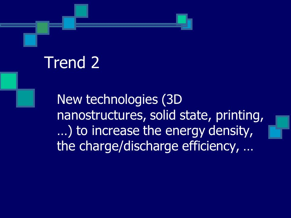 Trend 2 New technologies (3D nanostructures, solid state, printing, …) to increase the energy density, the charge/discharge efficiency, …