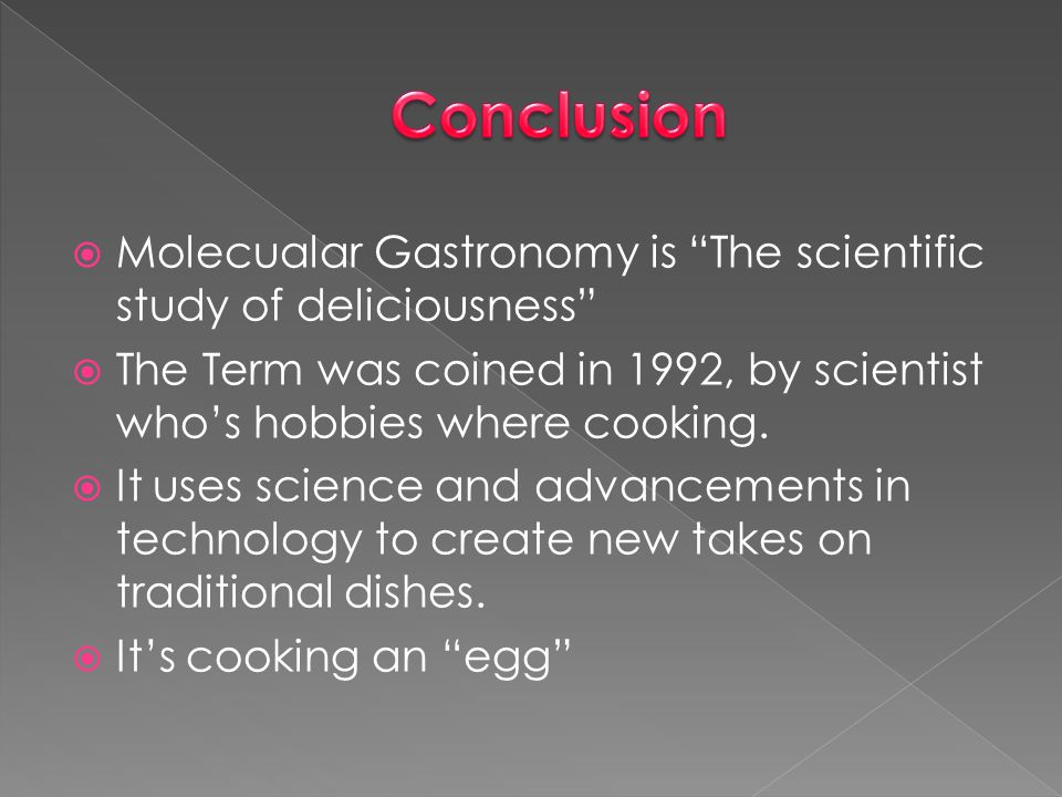 Conclusion Molecualar Gastronomy is The scientific study of deliciousness The Term was coined in 1992, by scientist who's hobbies where cooking.