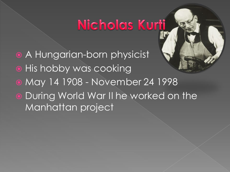 Nicholas Kurti A Hungarian-born physicist His hobby was cooking