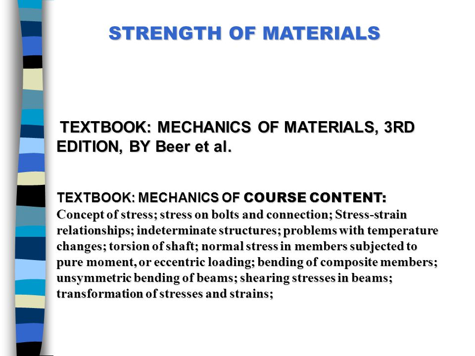 STRENGTH OF MATERIALS TEXTBOOK: MECHANICS OF MATERIALS, 3RD EDITION, BY Beer et al. TEXTBOOK: MECHANICS OF COURSE CONTENT: