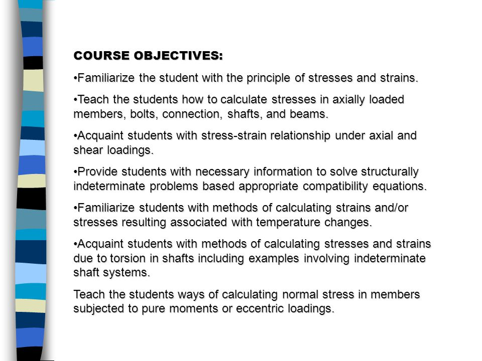 COURSE OBJECTIVES: Familiarize the student with the principle of stresses and strains.