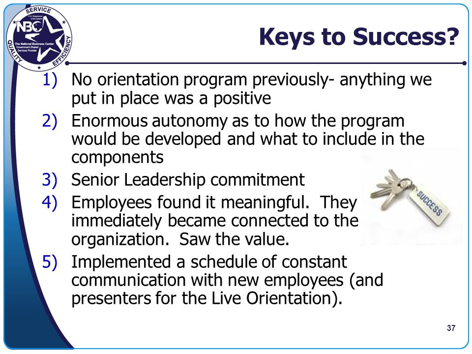 Keys to Success No orientation program previously- anything we put in place was a positive.