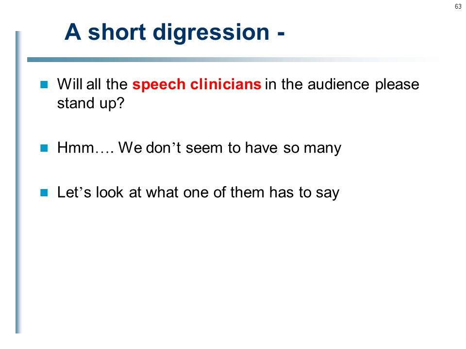 A short digression - Will all the speech clinicians in the audience please stand up Hmm…. We don't seem to have so many.