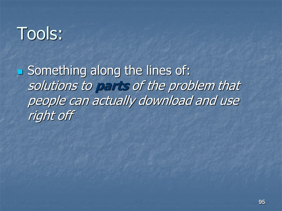 Tools: Something along the lines of: solutions to parts of the problem that people can actually download and use right off.