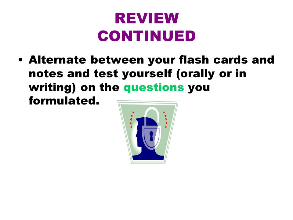 REVIEW CONTINUED Alternate between your flash cards and notes and test yourself (orally or in writing) on the questions you formulated.