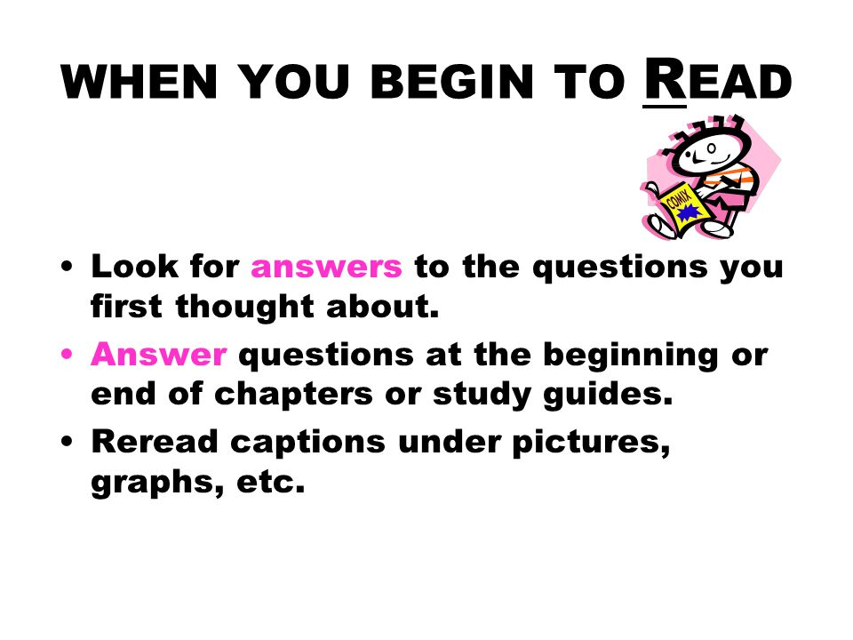 WHEN YOU BEGIN TO READ Look for answers to the questions you first thought about.