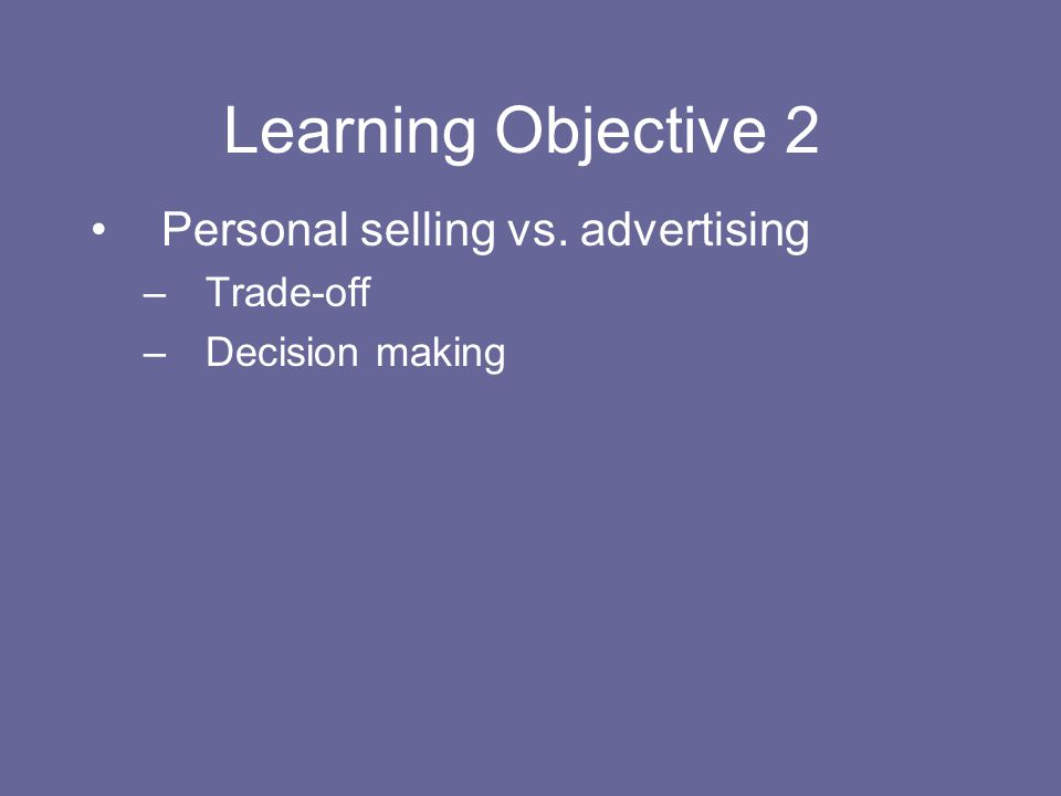 Learning Objective 2 Personal selling vs. advertising Trade-off