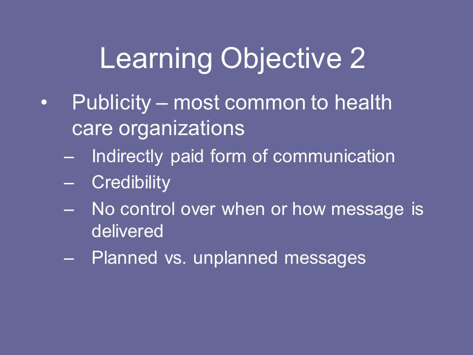 Learning Objective 2 Publicity – most common to health care organizations. Indirectly paid form of communication.
