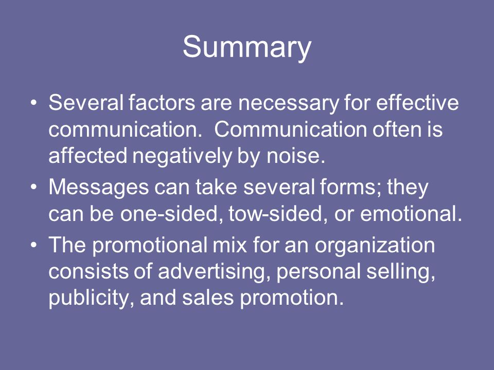 Summary Several factors are necessary for effective communication. Communication often is affected negatively by noise.