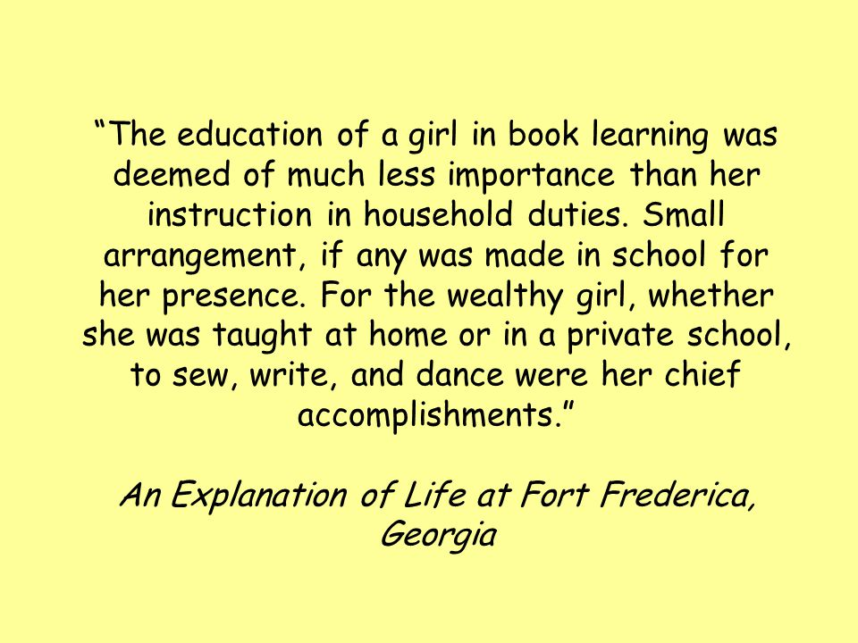 The education of a girl in book learning was deemed of much less importance than her instruction in household duties.