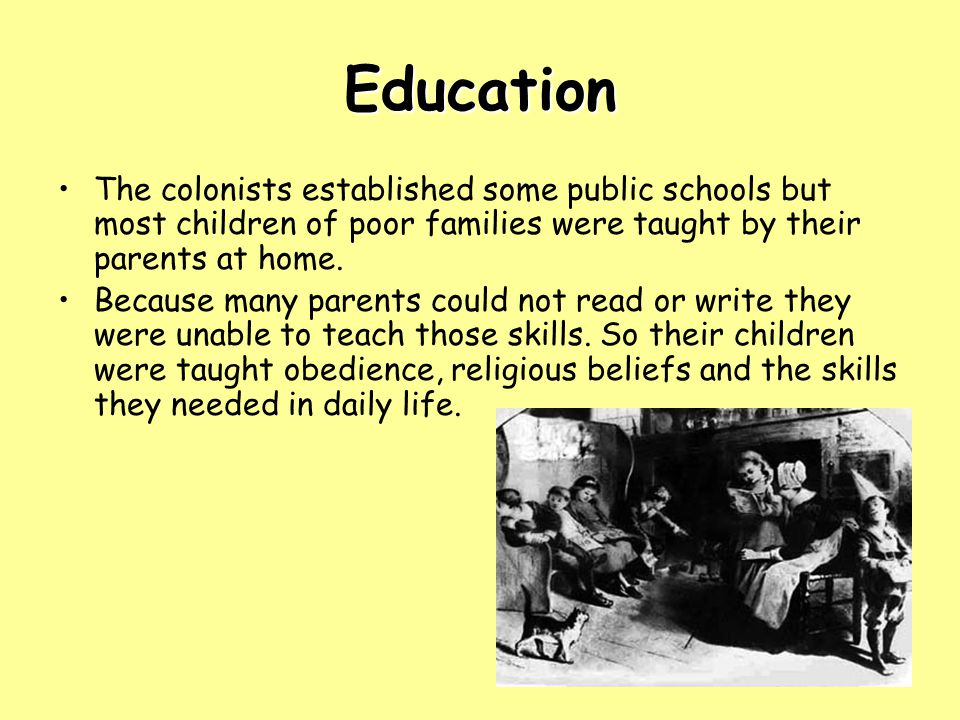 Education The colonists established some public schools but most children of poor families were taught by their parents at home.