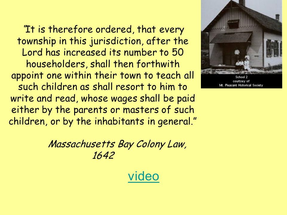 It is therefore ordered, that every township in this jurisdiction, after the Lord has increased its number to 50 householders, shall then forthwith appoint one within their town to teach all such children as shall resort to him to write and read, whose wages shall be paid either by the parents or masters of such children, or by the inhabitants in general. Massachusetts Bay Colony Law, 1642