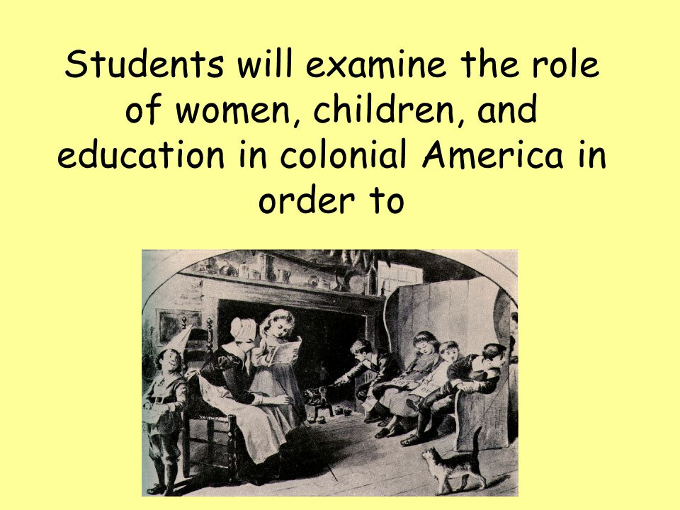 Students will examine the role of women, children, and education in colonial America in order to