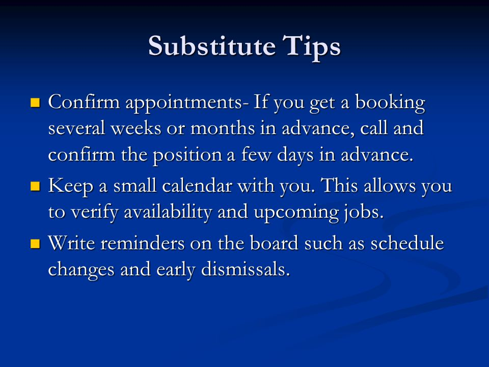 Substitute Tips Confirm appointments- If you get a booking several weeks or months in advance, call and confirm the position a few days in advance.
