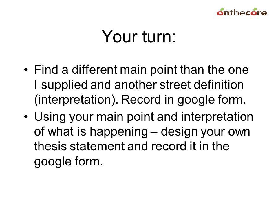 Your turn: Find a different main point than the one I supplied and another street definition (interpretation). Record in google form.