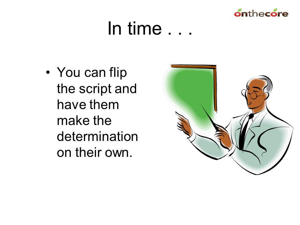 In time . . . You can flip the script and have them make the determination on their own.