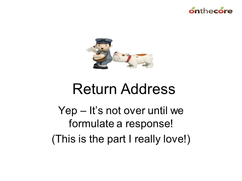 Return Address Yep – It's not over until we formulate a response!