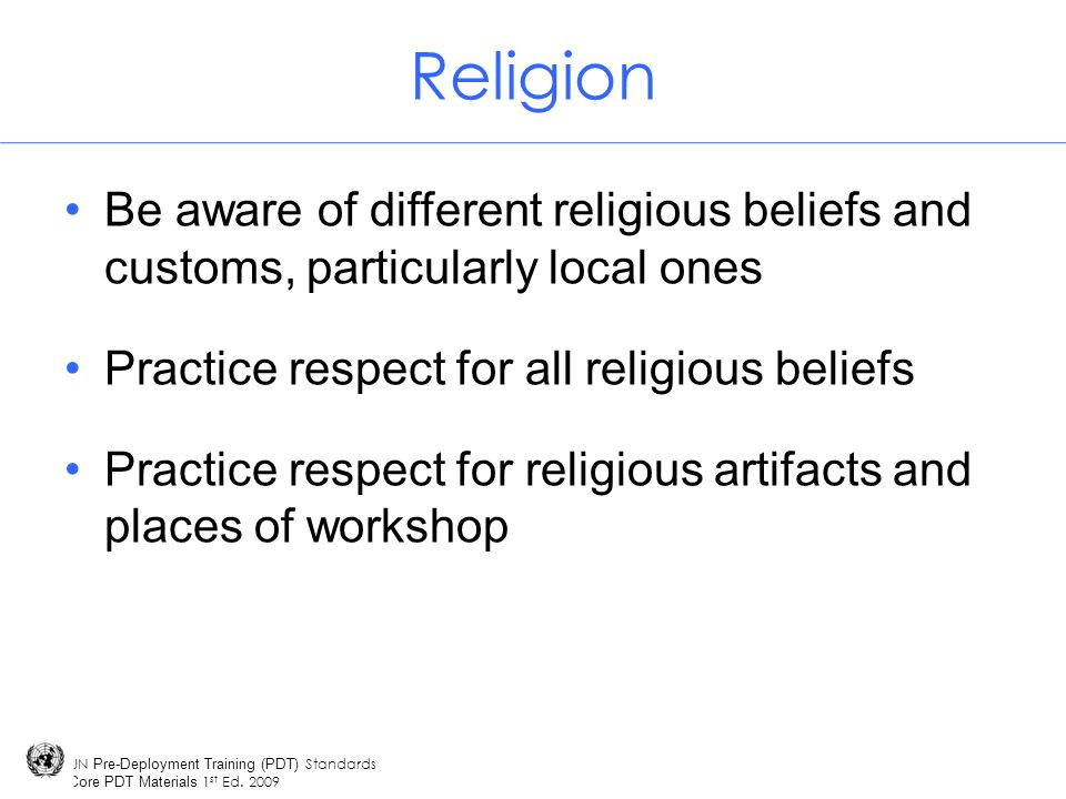 Religion Be aware of different religious beliefs and customs, particularly local ones. Practice respect for all religious beliefs.