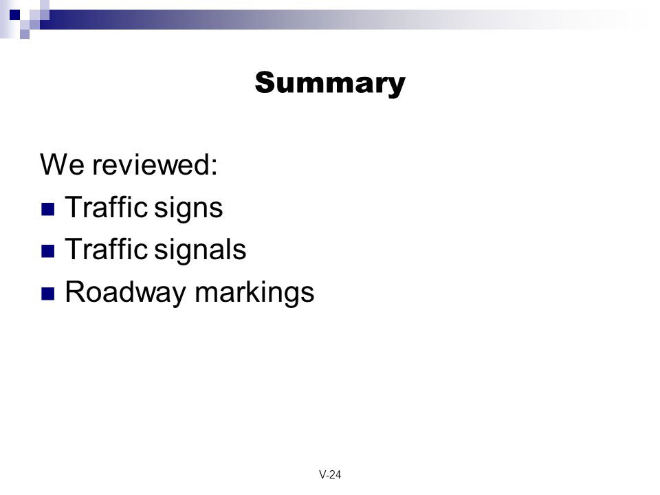 Summary We reviewed: Traffic signs Traffic signals Roadway markings