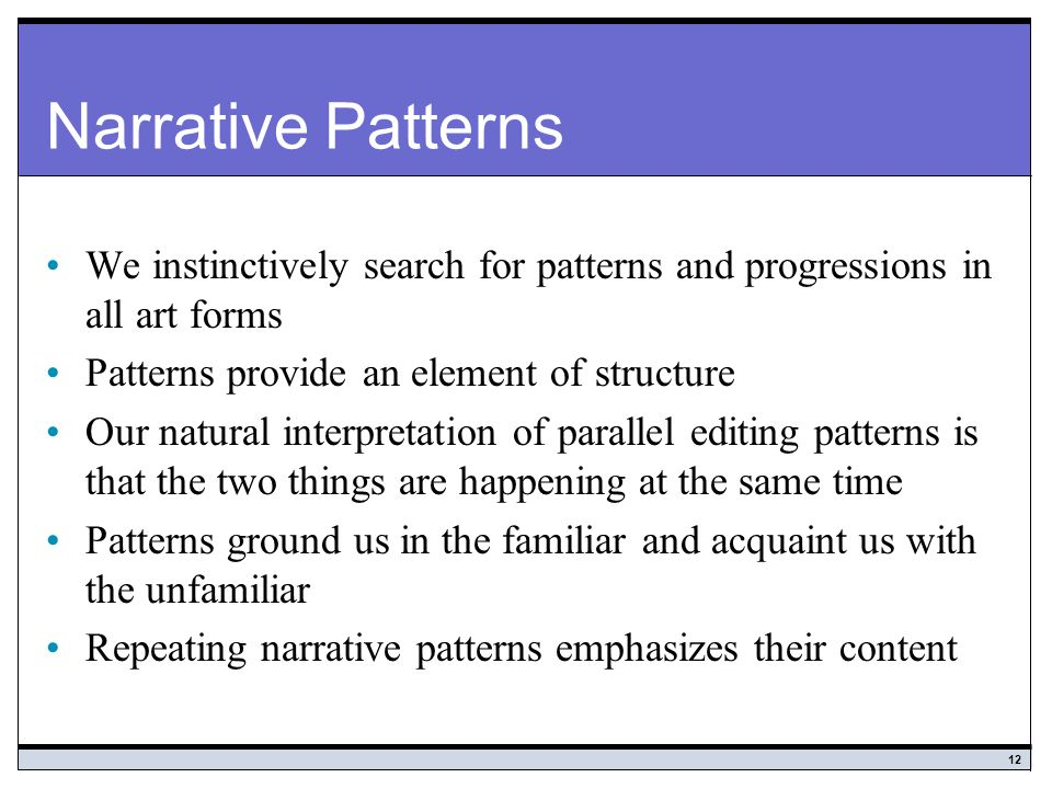 Narrative Patterns We instinctively search for patterns and progressions in all art forms. Patterns provide an element of structure.