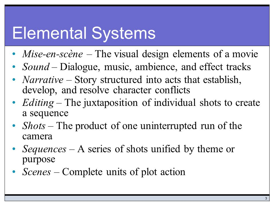 Elemental Systems Mise-en-scène – The visual design elements of a movie. Sound – Dialogue, music, ambience, and effect tracks.