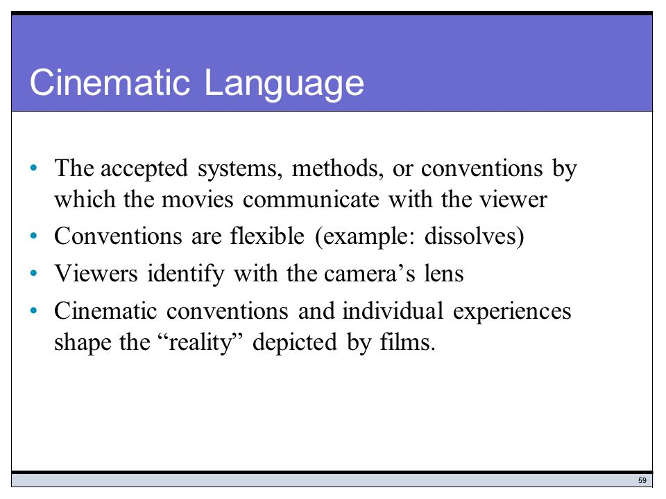 Cinematic Language The accepted systems, methods, or conventions by which the movies communicate with the viewer.