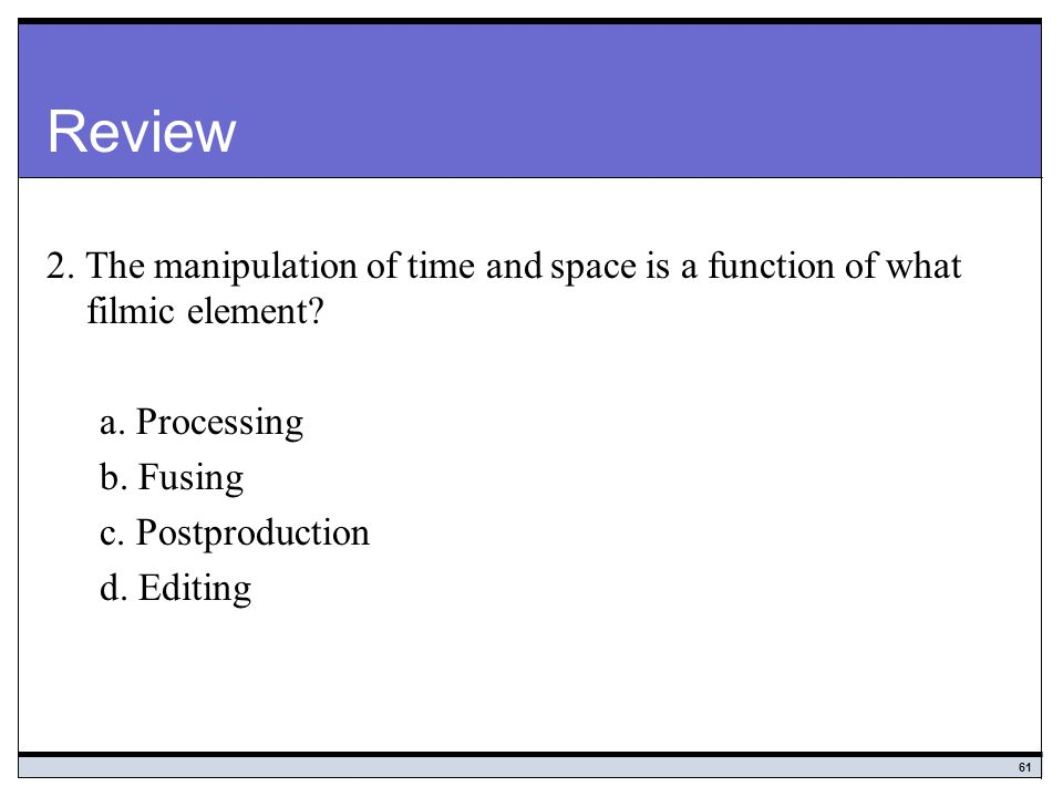 Review 2. The manipulation of time and space is a function of what filmic element a. Processing. b. Fusing.