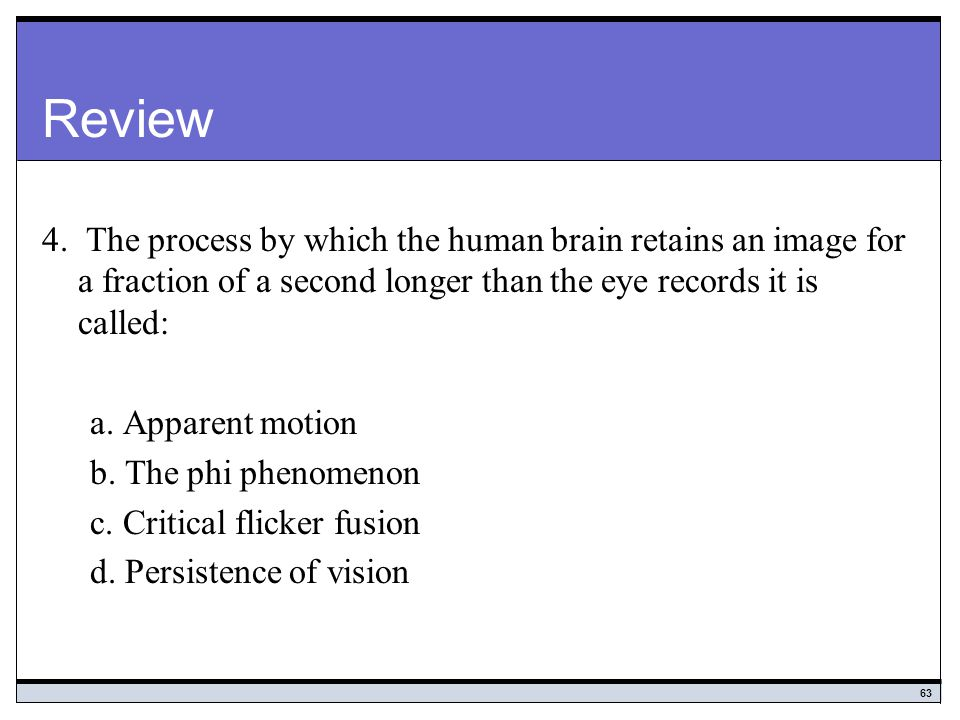 Review 4. The process by which the human brain retains an image for a fraction of a second longer than the eye records it is called: